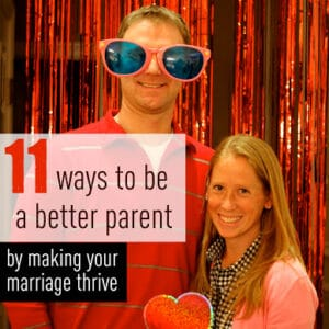 11 Ways to Being a Better Parent by Making Your Marriage Thrive