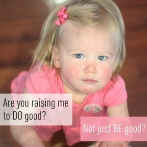 A Parenting Moment: Are you raising me to DO good? Not just BE good?