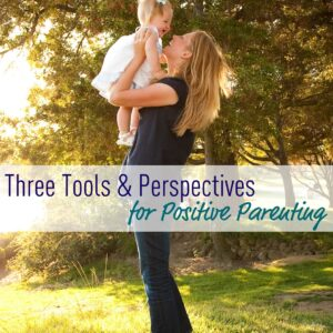 Three Tools & Perspectives for Positive Parenting {via Not Just Cute}