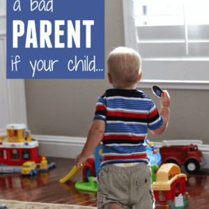 You Are NOT A Bad Parent If Your Toddler…