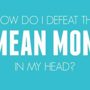 How Do I Defeat the Mean Mom in my Head?