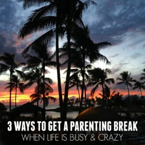 3 Ways to Get a Parenting Break When Life is Busy and Crazy